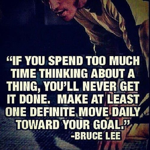 Bruce Lee If You Spend Too Much Time Thinking About A Thing Youll Never Get It Done